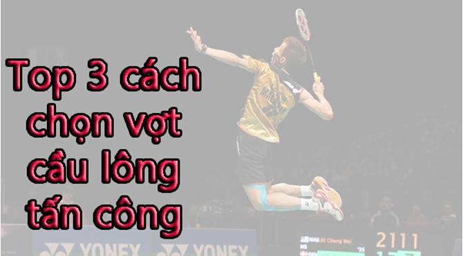 Top 3 cách chọn vợt cầu lông tấn công chuẩn và chính xác nhất